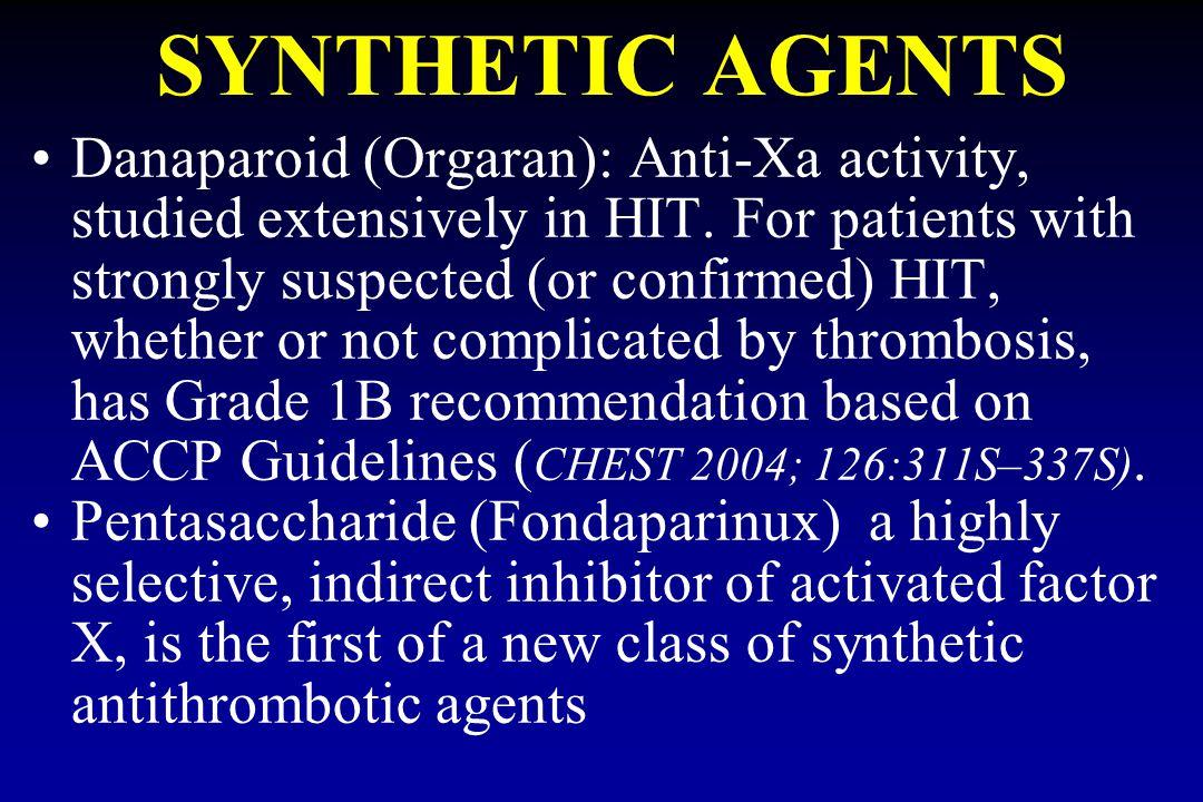 SYNTHETIC AGENTS Danaparoid (Orgaran): Anti-Xa activity, studied extensively in HIT.