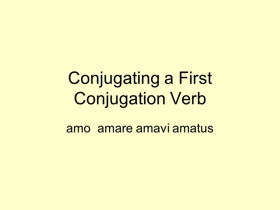 Conjugating a First Conjugation Verb amo amare amavi amatus