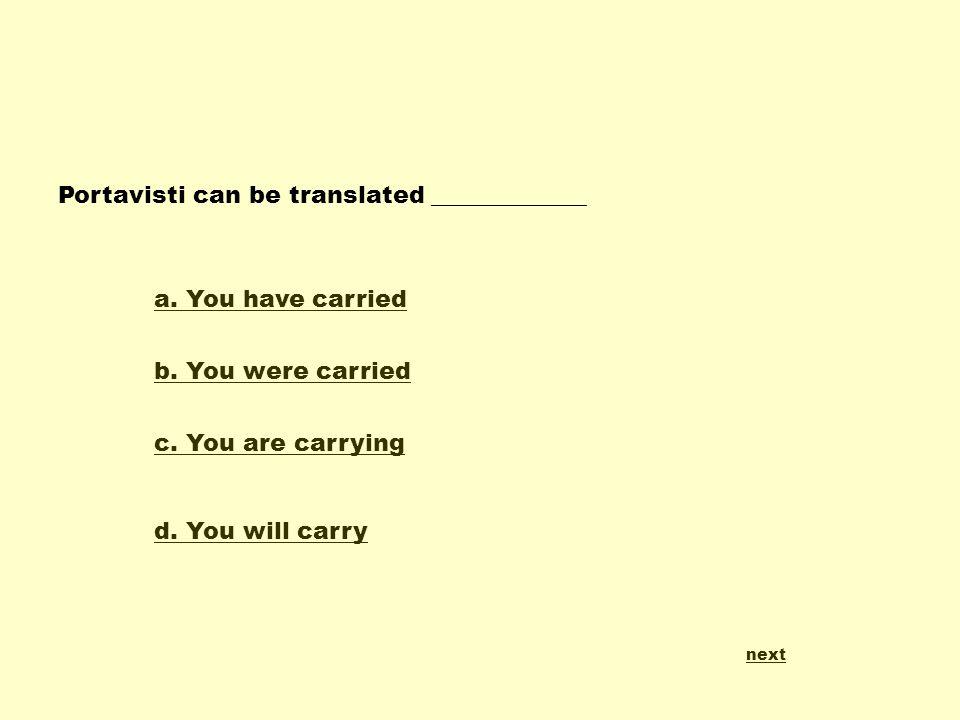 Portavisti can be translated _____________ a.You have carried b.