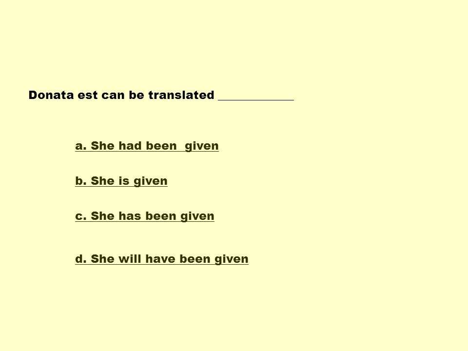 Donata est can be translated _____________ a.She had been given b.