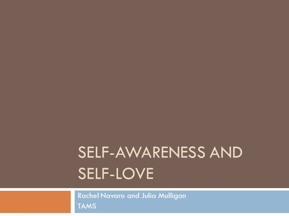SELF-AWARENESS AND SELF-LOVE Rachel Navaro and Julia Mulligan TAMS