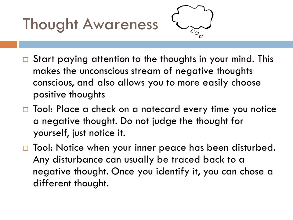 Thought Awareness Start paying attention to the thoughts in your mind. This makes the unconscious stream of negative thoughts conscious, and also allo