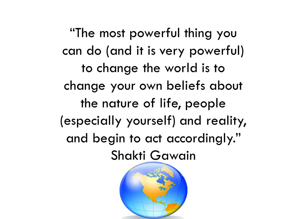 The most powerful thing you can do (and it is very powerful) to change the world is to change your own beliefs about the nature of life, people (espec