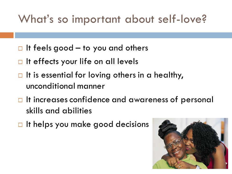 Whats so important about self-love? It feels good – to you and others It effects your life on all levels It is essential for loving others in a health