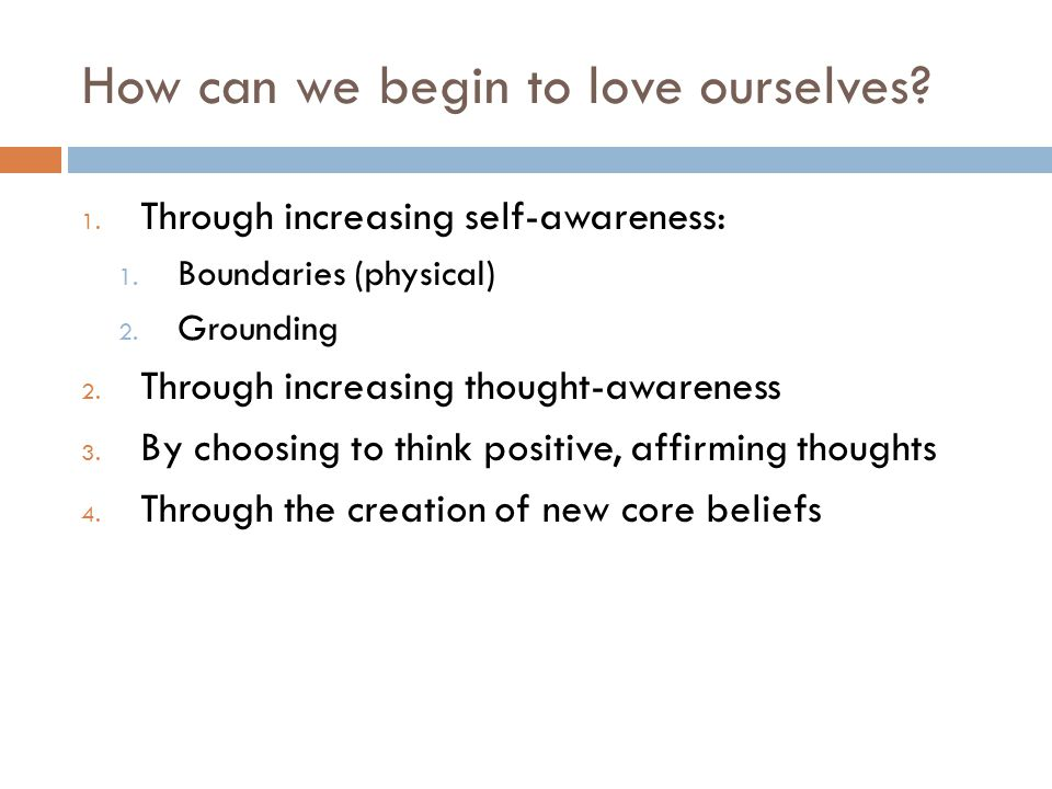 How can we begin to love ourselves? 1. Through increasing self-awareness: 1. Boundaries (physical) 2. Grounding 2. Through increasing thought-awarenes