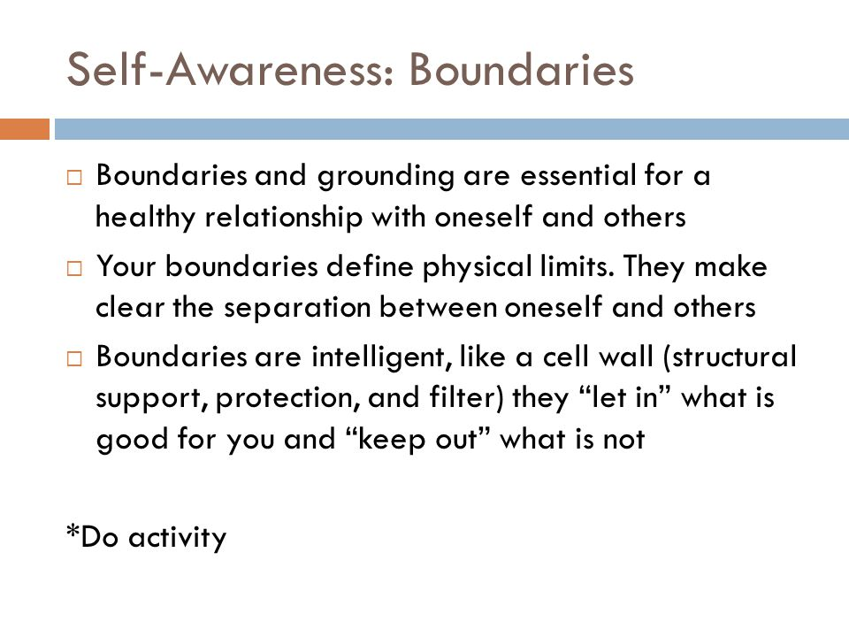 Self-Awareness: Boundaries Boundaries and grounding are essential for a healthy relationship with oneself and others Your boundaries define physical l