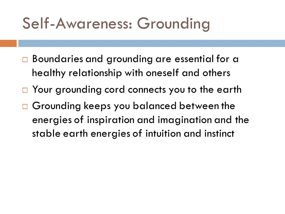 Self-Awareness: Grounding Boundaries and grounding are essential for a healthy relationship with oneself and others Your grounding cord connects you t