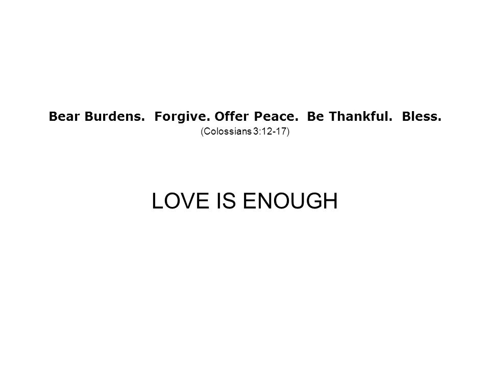Bear Burdens. Forgive. Offer Peace. Be Thankful. Bless. (Colossians 3:12-17) LOVE IS ENOUGH