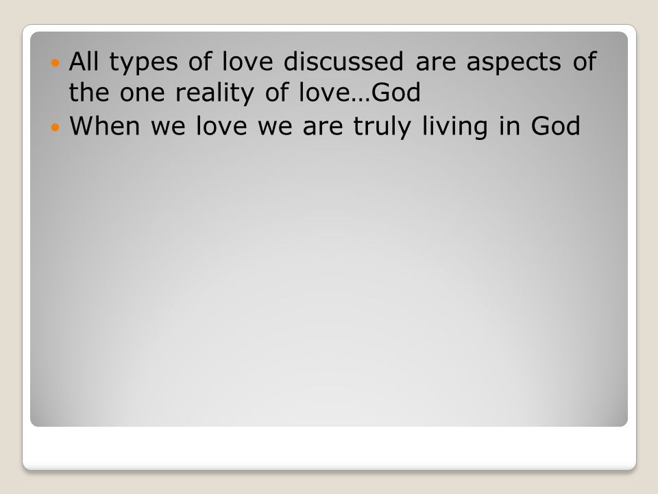 All types of love discussed are aspects of the one reality of love…God When we love we are truly living in God