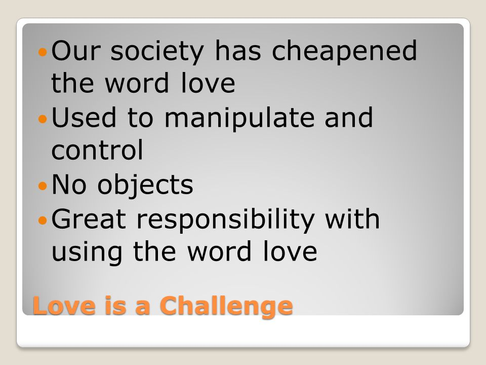 Love is a Challenge Our society has cheapened the word love Used to manipulate and control No objects Great responsibility with using the word love