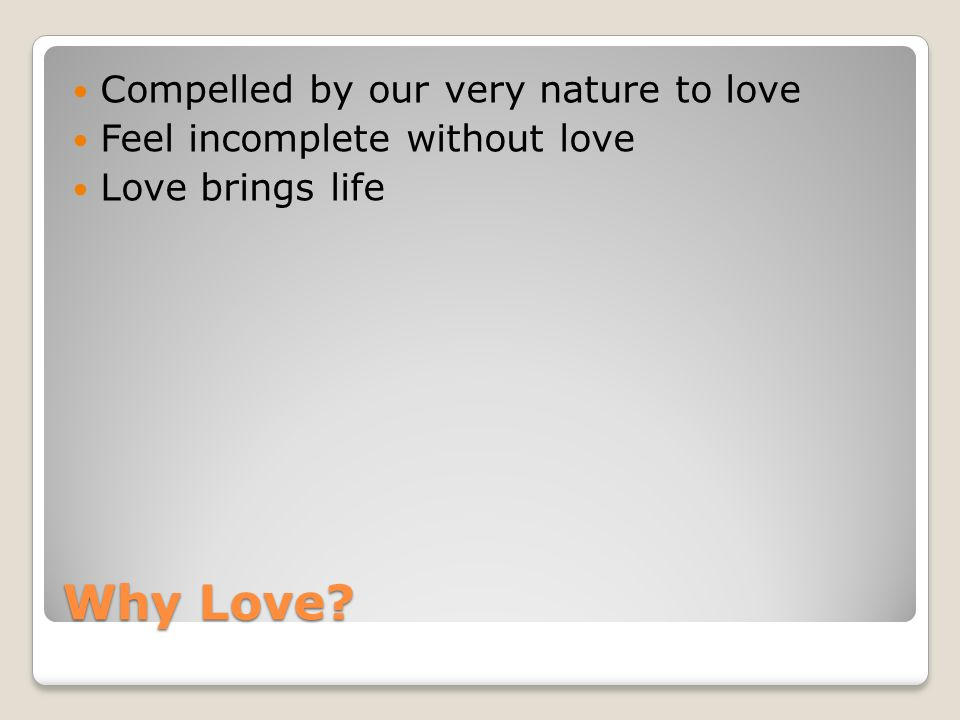Why Love Compelled by our very nature to love Feel incomplete without love Love brings life