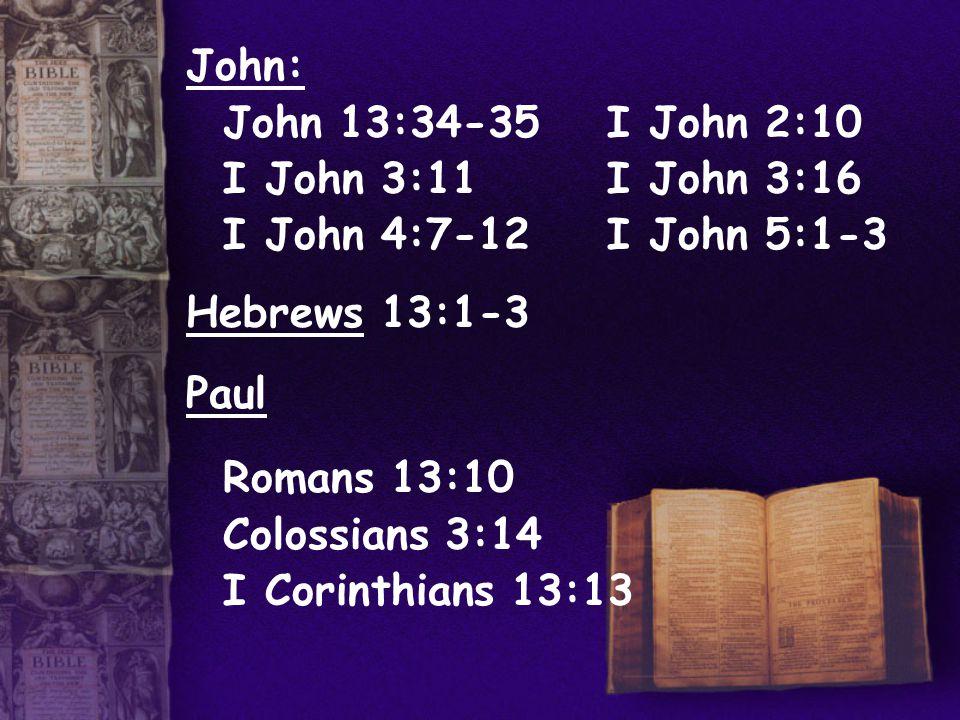 John: John 13:34-35 I John 2:10 I John 3:11 I John 3:16 I John 4:7-12 I John 5:1-3 Hebrews 13:1-3 Paul Romans 13:10 Colossians 3:14 I Corinthians 13:13