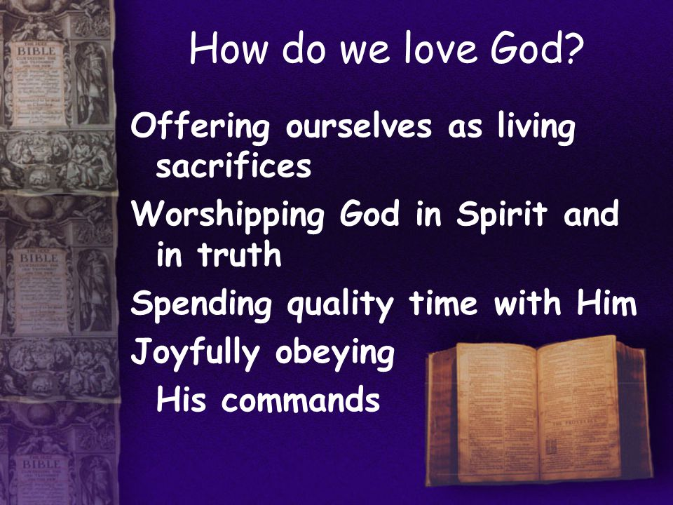 How do we love God? Offering ourselves as living sacrifices Worshipping God in Spirit and in truth Spending quality time with Him Joyfully obeying His