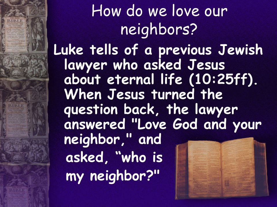How do we love our neighbors? Luke tells of a previous Jewish lawyer who asked Jesus about eternal life (10:25ff). When Jesus turned the question back