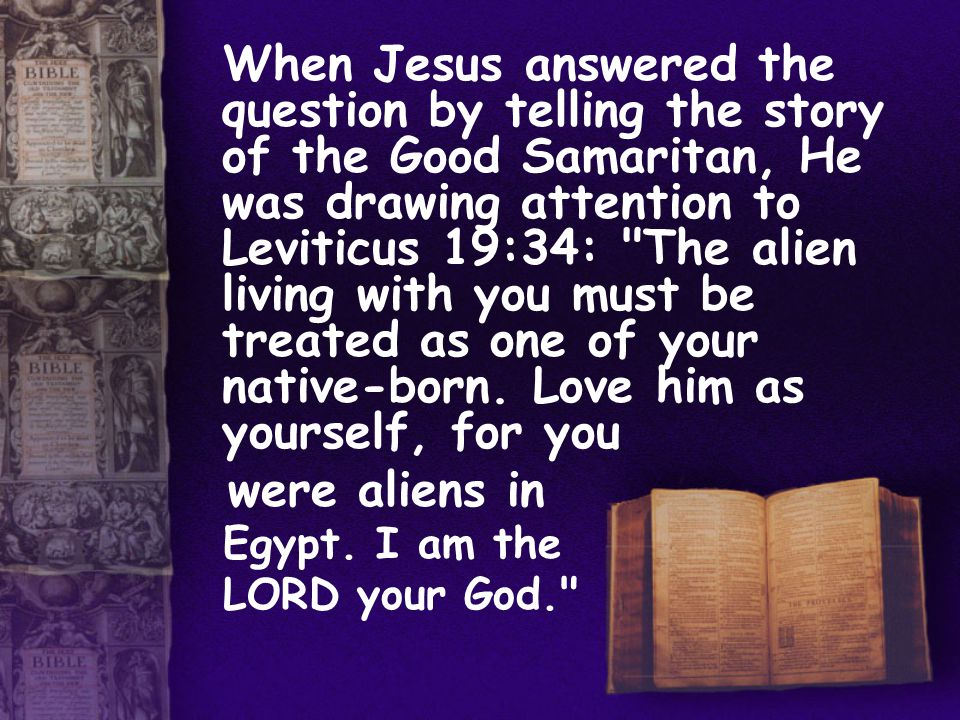 When Jesus answered the question by telling the story of the Good Samaritan, He was drawing attention to Leviticus 19:34: The alien living with you must be treated as one of your native-born.
