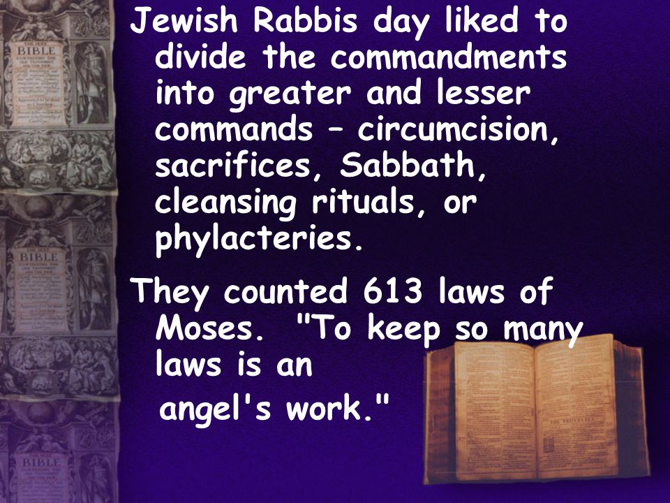 Jewish Rabbis day liked to divide the commandments into greater and lesser commands – circumcision, sacrifices, Sabbath, cleansing rituals, or phylacteries.
