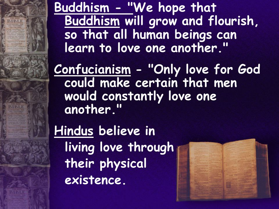 Buddhism - We hope that Buddhism will grow and flourish, so that all human beings can learn to love one another. Confucianism - Only love for God could make certain that men would constantly love one another. Hindus believe in living love through their physical existence.