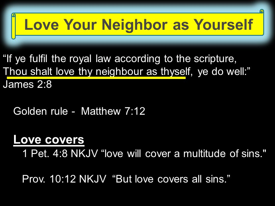 Love Your Neighbor as Yourself If ye fulfil the royal law according to the scripture, Thou shalt love thy neighbour as thyself, ye do well: James 2:8
