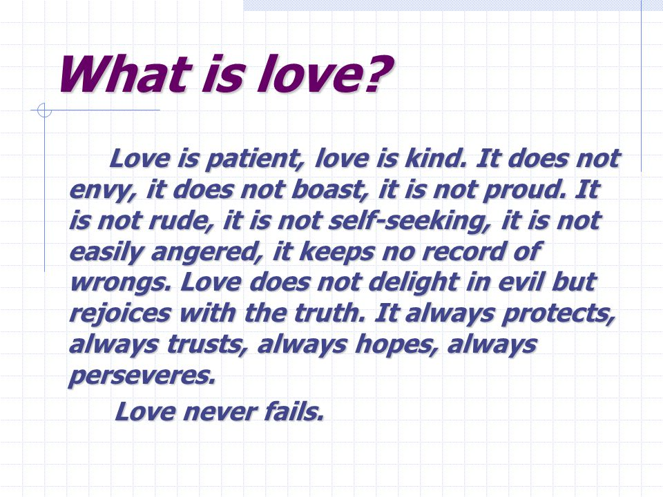 What is love. Love is patient, love is kind. It does not envy, it does not boast, it is not proud.