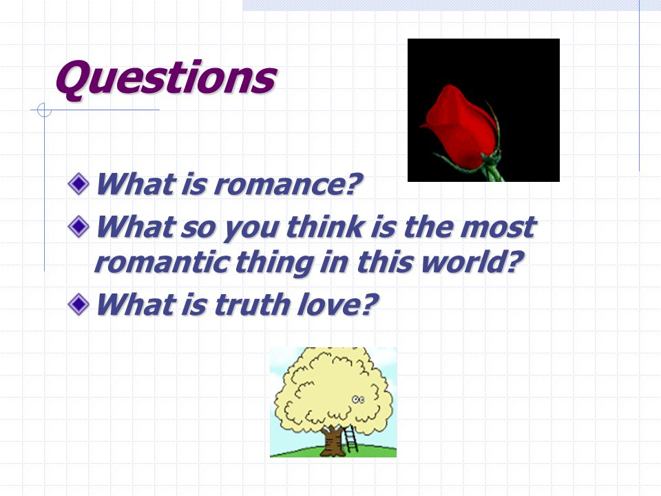 Questions What is romance. What so you think is the most romantic thing in this world.