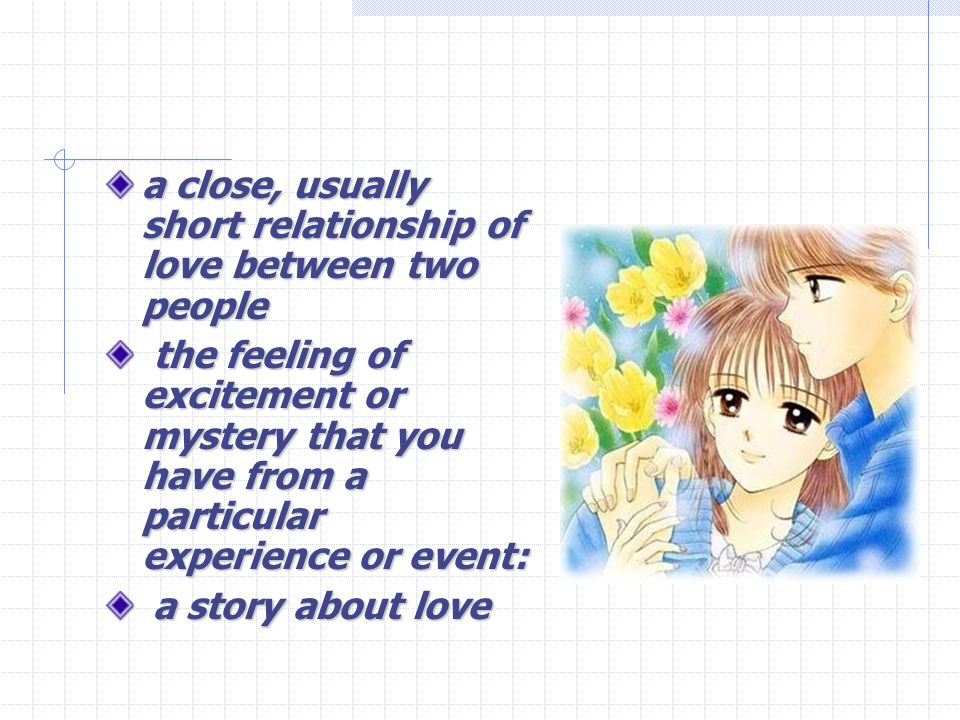 a close, usually short relationship of love between two people the feeling of excitement or mystery that you have from a particular experience or event: the feeling of excitement or mystery that you have from a particular experience or event: a story about love a story about love
