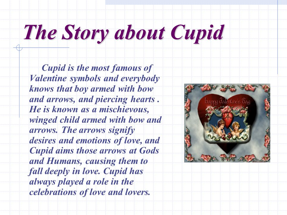 The Story about Cupid Cupid is the most famous of Valentine symbols and everybody knows that boy armed with bow and arrows, and piercing hearts.