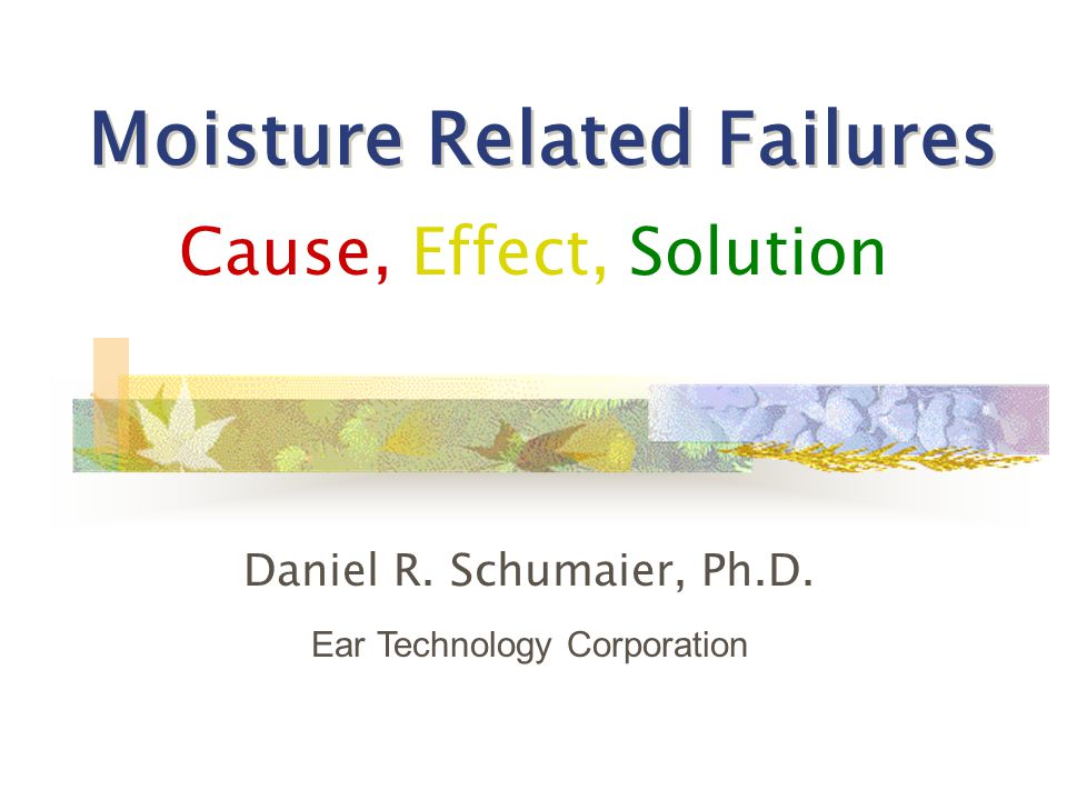 Moisture Related Failures Cause, Effect, Solution Daniel R.