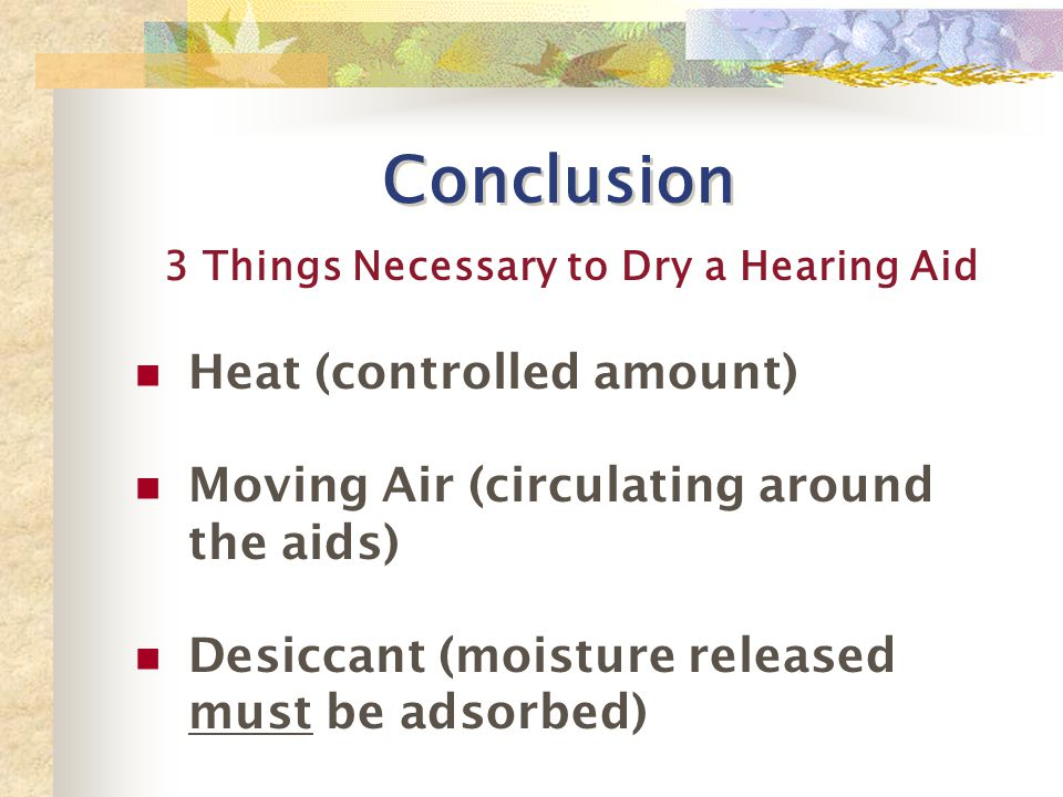 Conclusion Heat (controlled amount) Moving Air (circulating around the aids) Desiccant (moisture released must be adsorbed) 3 Things Necessary to Dry a Hearing Aid