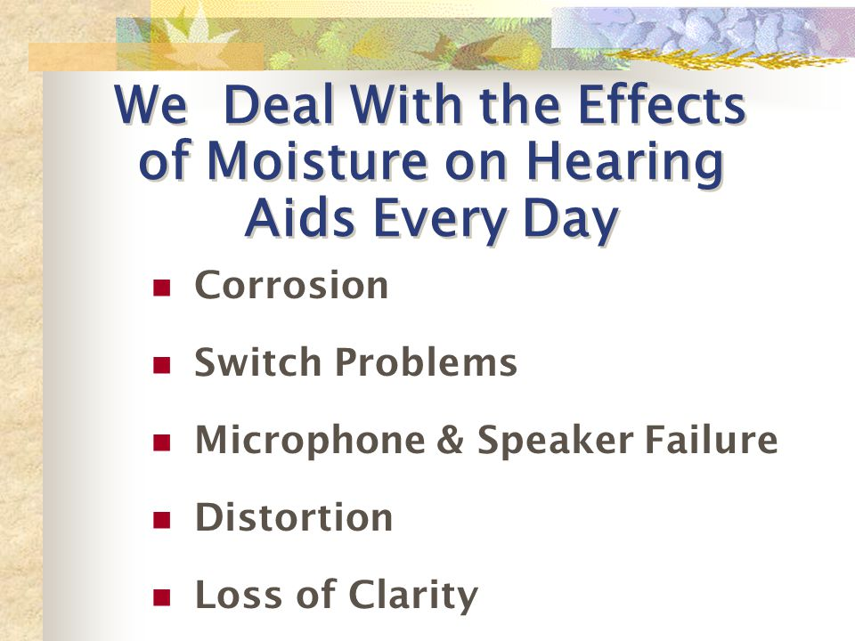 We Deal With the Effects of Moisture on Hearing Aids Every Day Corrosion Switch Problems Microphone & Speaker Failure Distortion Loss of Clarity