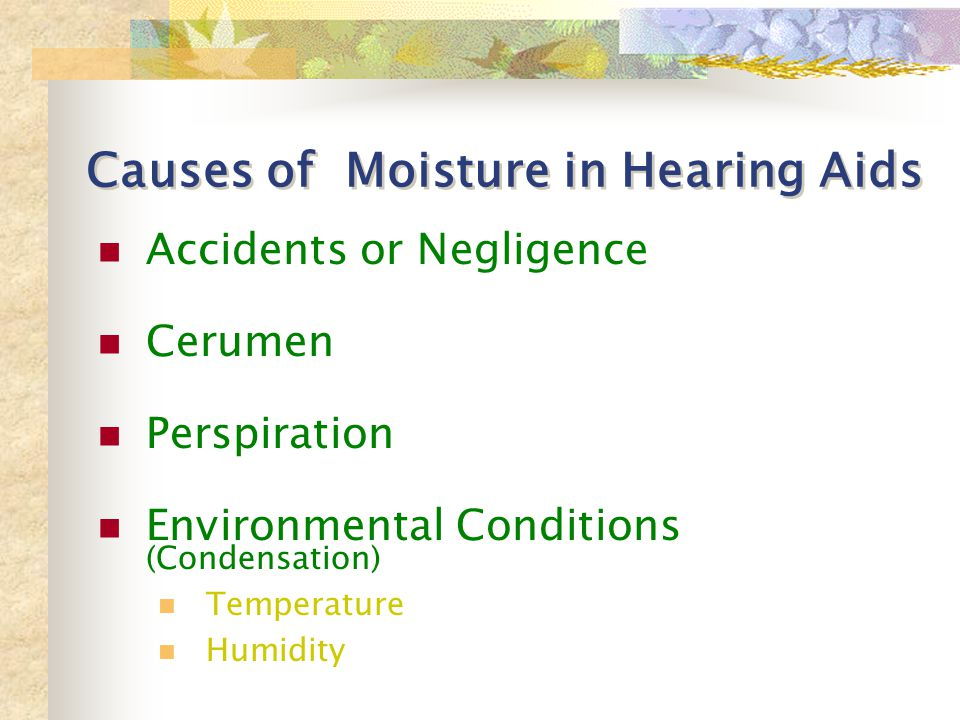 Causes of Moisture in Hearing Aids Accidents or Negligence Cerumen Perspiration Environmental Conditions (Condensation) Temperature Humidity