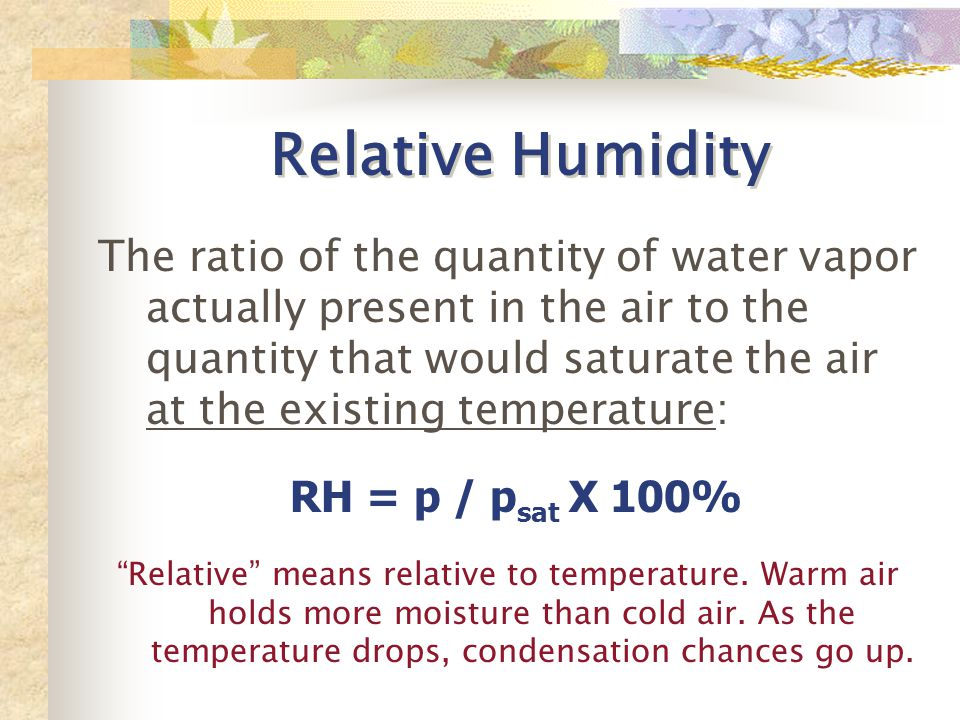Relative Humidity The ratio of the quantity of water vapor actually present in the air to the quantity that would saturate the air at the existing temperature: RH = p / p sat X 100% Relative means relative to temperature.