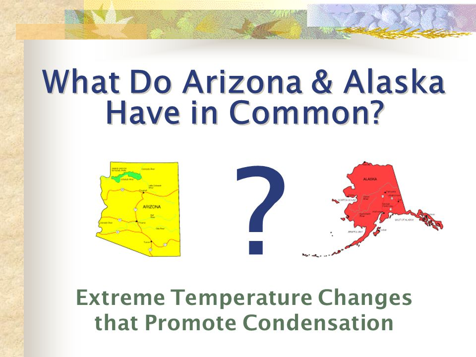 What Do Arizona & Alaska Have in Common Extreme Temperature Changes that Promote Condensation