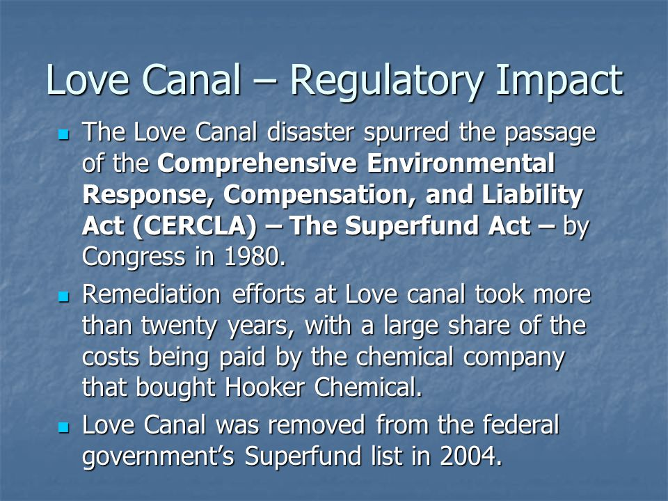 Love Canal – Regulatory Impact The Love Canal disaster spurred the passage of the Comprehensive Environmental Response, Compensation, and Liability Act (CERCLA) – The Superfund Act – by Congress in 1980.