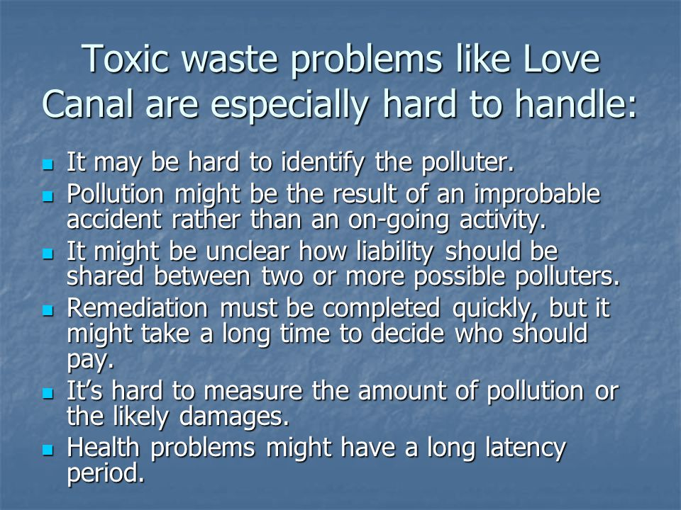 Toxic waste problems like Love Canal are especially hard to handle: It may be hard to identify the polluter.