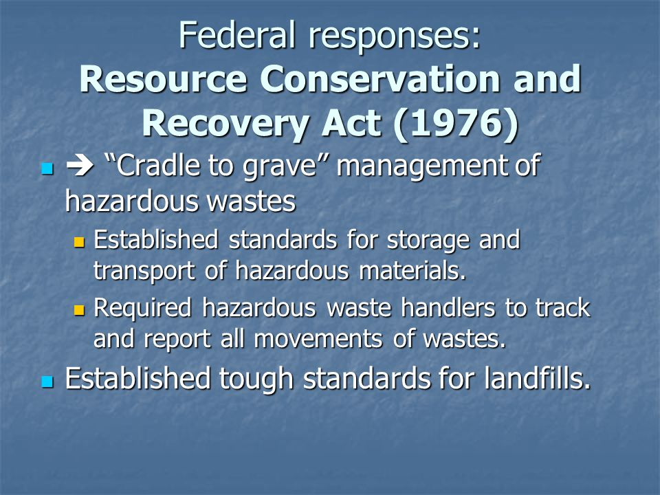 Federal responses: Resource Conservation and Recovery Act (1976) Cradle to grave management of hazardous wastes Cradle to grave management of hazardous wastes Established standards for storage and transport of hazardous materials.