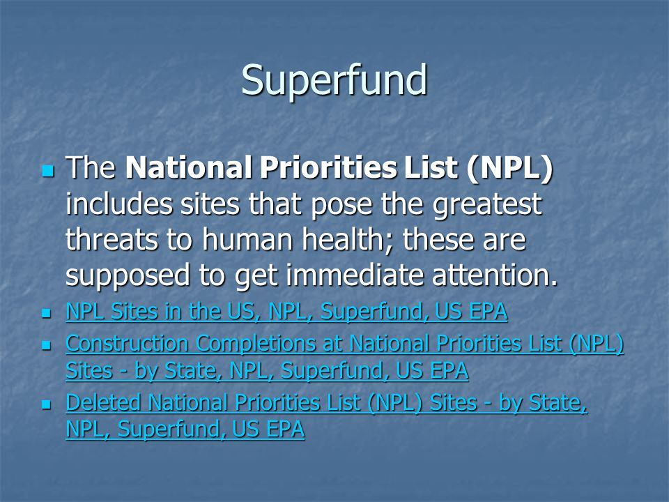 Superfund The National Priorities List (NPL) includes sites that pose the greatest threats to human health; these are supposed to get immediate attention.