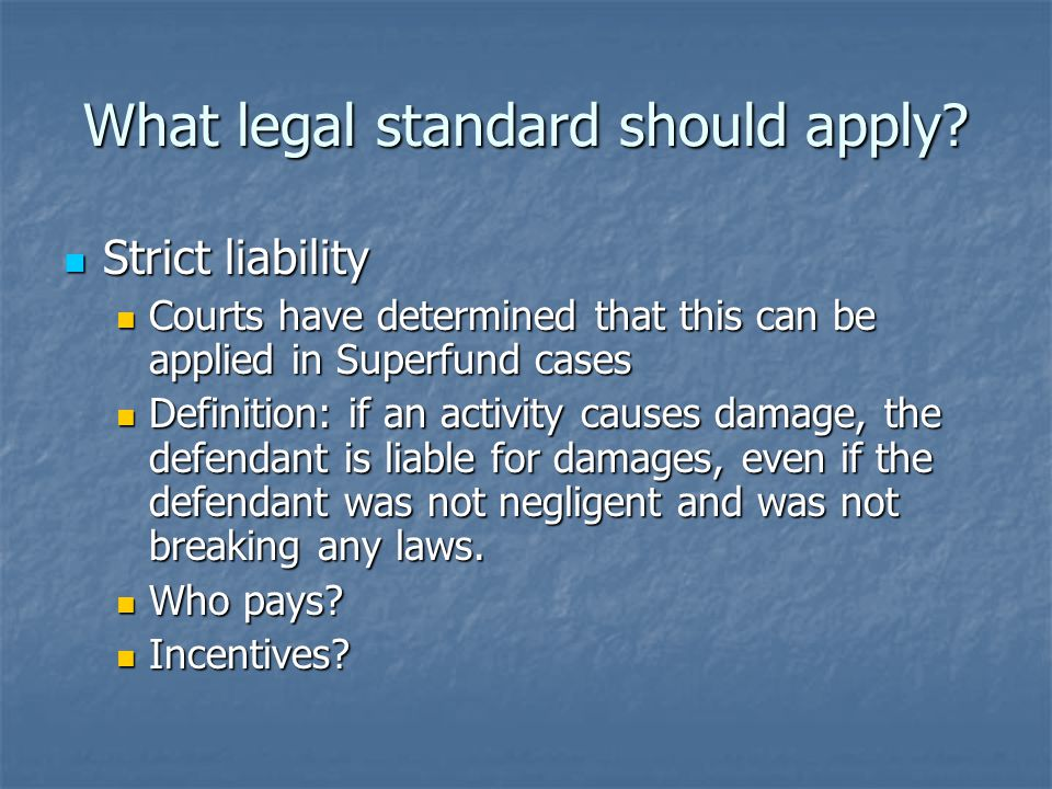 Strict liability Strict liability Courts have determined that this can be applied in Superfund cases Courts have determined that this can be applied in Superfund cases Definition: if an activity causes damage, the defendant is liable for damages, even if the defendant was not negligent and was not breaking any laws.