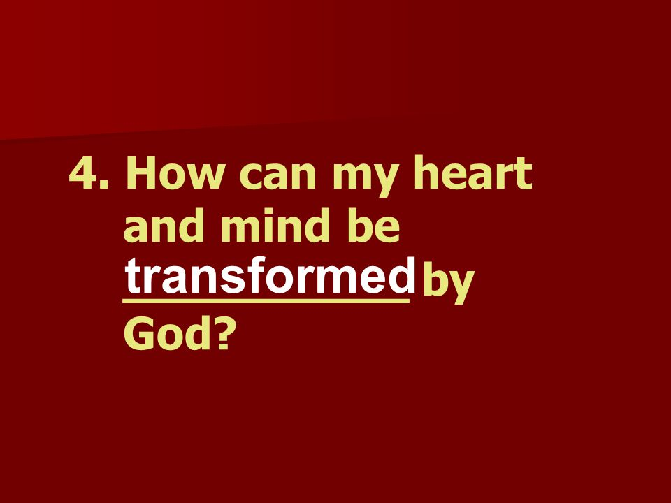 4. How can my heart and mind be __________ by God? transformed