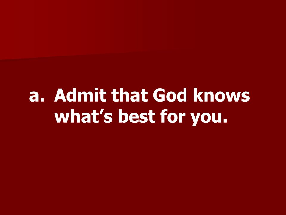 a.Admit that God knows whats best for you.