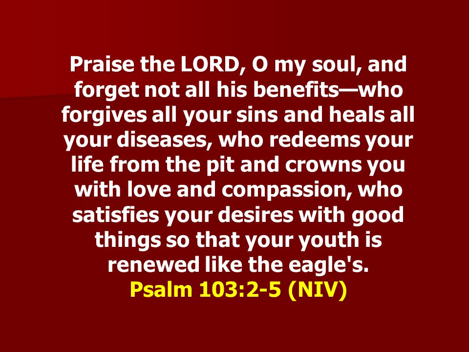 Praise the LORD, O my soul, and forget not all his benefitswho forgives all your sins and heals all your diseases, who redeems your life from the pit