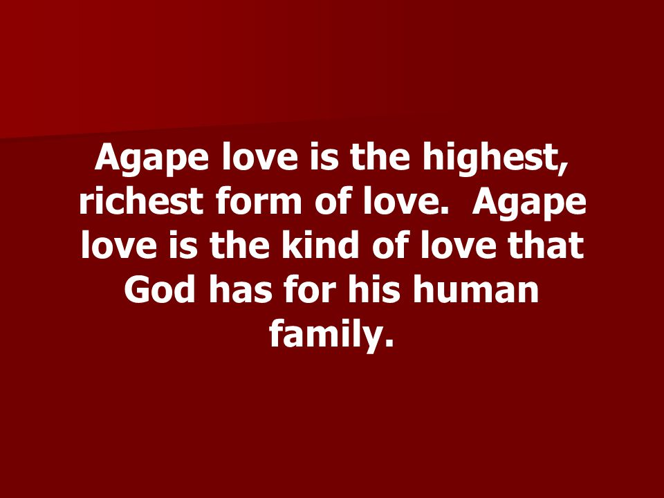 Agape love is the highest, richest form of love. Agape love is the kind of love that God has for his human family.