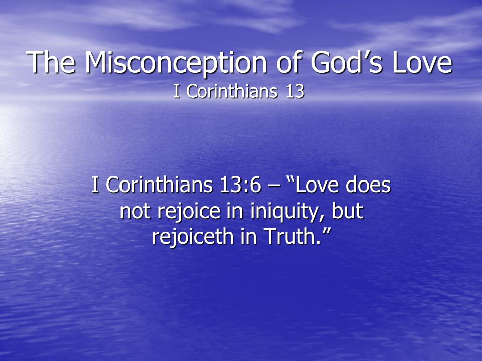 The Misconception of Gods Love I Corinthians 13 I Corinthians 13:6 – Love does not rejoice in iniquity, but rejoiceth in Truth.