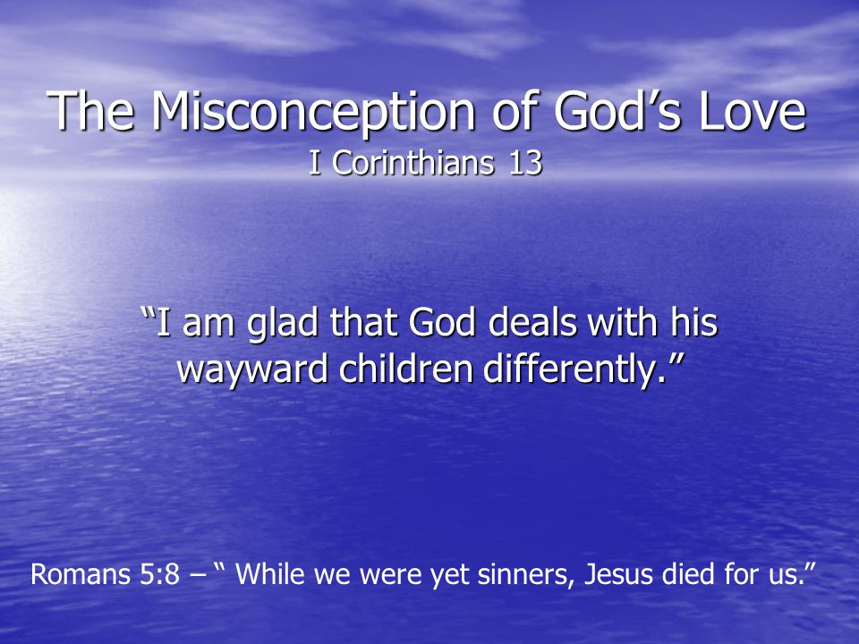 The Misconception of Gods Love I Corinthians 13 I am glad that God deals with his wayward children differently. Romans 5:8 – While we were yet sinners