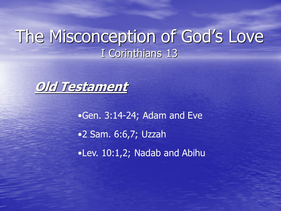 The Misconception of Gods Love I Corinthians 13 Old Testament Gen. 3:14-24; Adam and Eve 2 Sam. 6:6,7; Uzzah Lev. 10:1,2; Nadab and Abihu