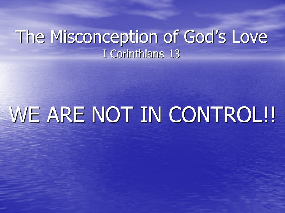 The Misconception of Gods Love I Corinthians 13 WE ARE NOT IN CONTROL!!