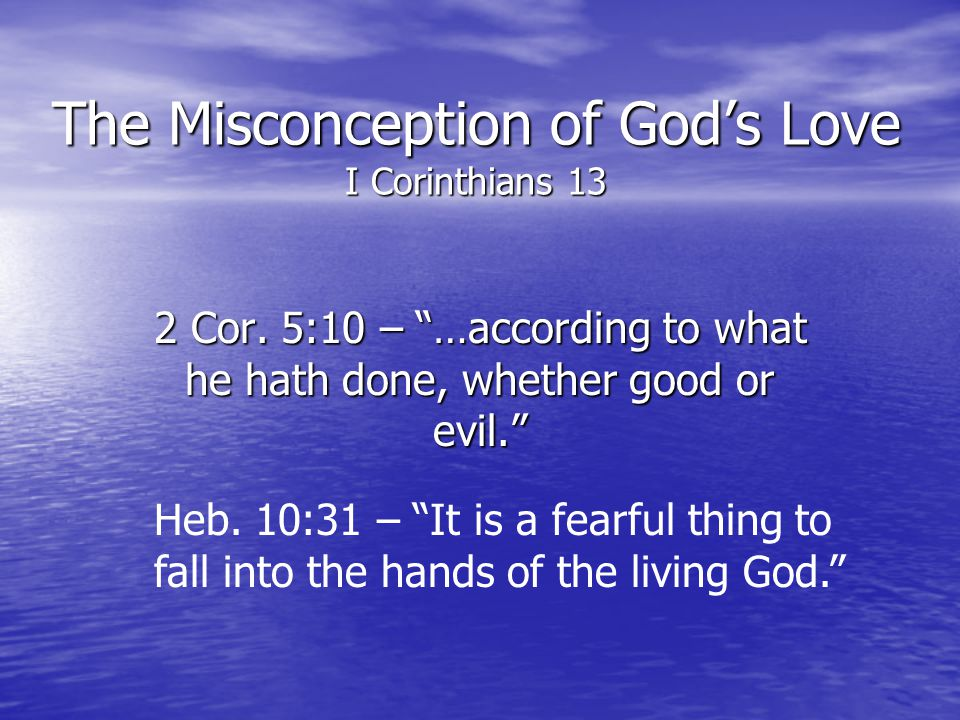 The Misconception of Gods Love I Corinthians 13 2 Cor. 5:10 – …according to what he hath done, whether good or evil. Heb. 10:31 – It is a fearful thin