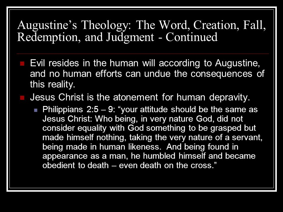 Augustines Theology: The Word, Creation, Fall, Redemption, and Judgment - Continued Evil resides in the human will according to Augustine, and no huma
