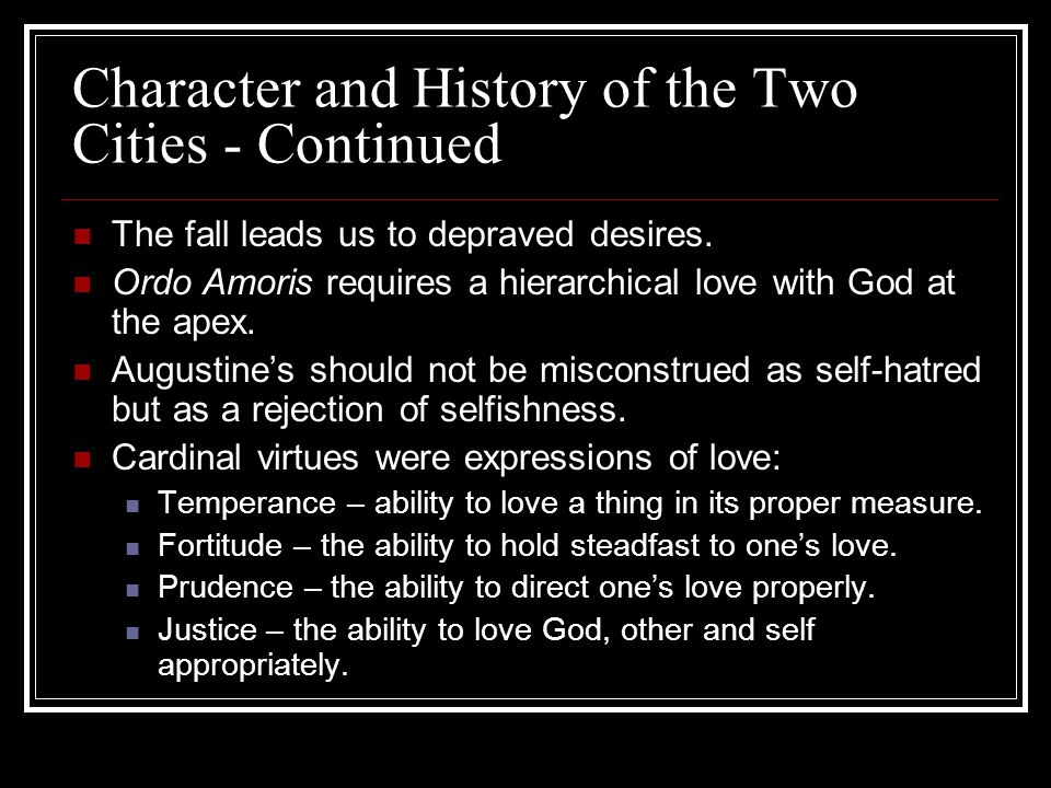 Character and History of the Two Cities - Continued The fall leads us to depraved desires. Ordo Amoris requires a hierarchical love with God at the ap
