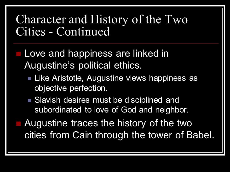 Character and History of the Two Cities - Continued Love and happiness are linked in Augustines political ethics. Like Aristotle, Augustine views happ