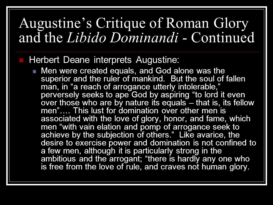 Augustines Critique of Roman Glory and the Libido Dominandi - Continued Herbert Deane interprets Augustine: Men were created equals, and God alone was